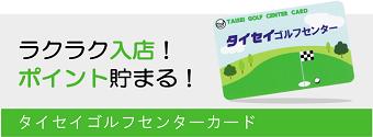 ラクラク入店!ポイント貯まる!タイセイゴルフセンターカード
